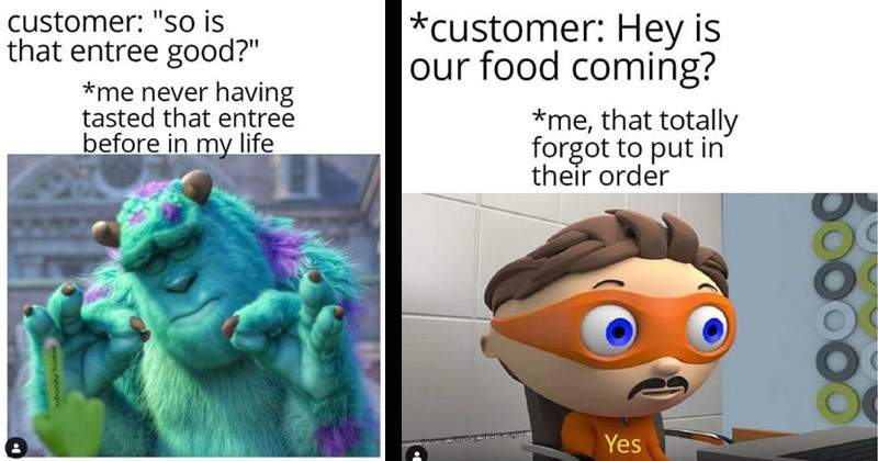 Funny memes about working in the service industry | customer so is entree good never having tasted entree before my life pleased sulley monsters inc. customer: Hey is our food coming totally forgot put their order Yes protegent antivirus