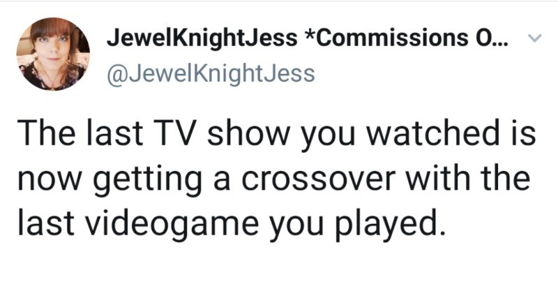 Twitter users combine the last TV shows they watched with video games for crossovers | tweet by JewelKnightJess *Commissions 0 v @JewelKnightJess last TV show watched is now getting crossover with last videogame played