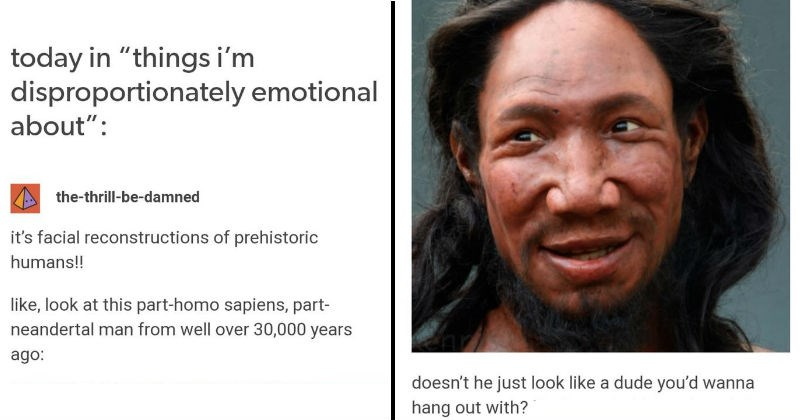 Tumblr thread about ancient humans having feelings and being reconstructed with smiles | today things disproportionately emotional about thrill-be-damned 's facial reconstructions prehistoric humans like, look at this part-homo sapiens, part- neandertal man well over 30,000 years ago doesn't he just look like dude wanna hang out with?
