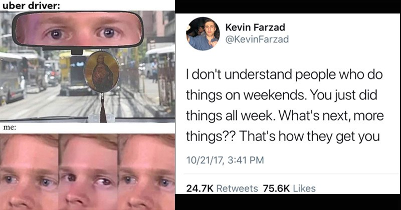 Funny random memes and tweets | drew scanlon blinking white guy meme about avoiding eye contact with the uber driver. tweet by Kevin Farzad @KevinFarzad don't understand people who do things on weekends just did things all week s next, more things s they get
