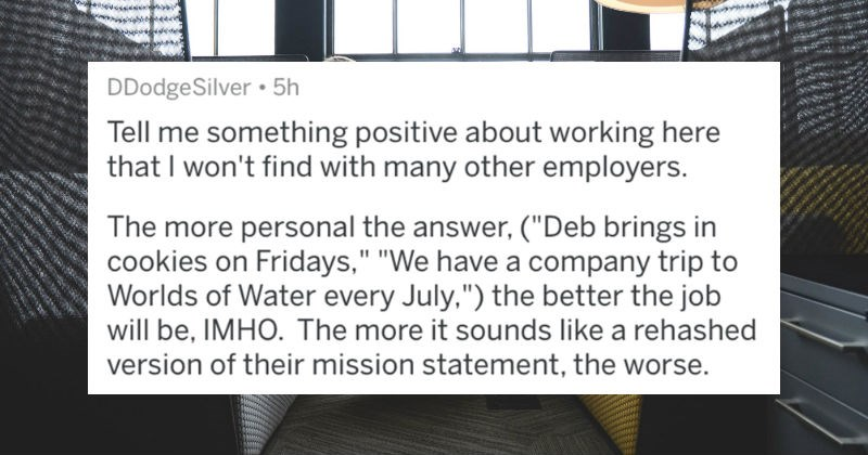 AskReddit users share the best questions to ask job interviewers after a job interview | DDodgeSilver 5h Tell something positive about working here won't find with many other employers more personal answer Deb brings cookies on Fridays have company trip Worlds Water every July better job will be, IMHO more sounds like rehashed version their mission statement worse.