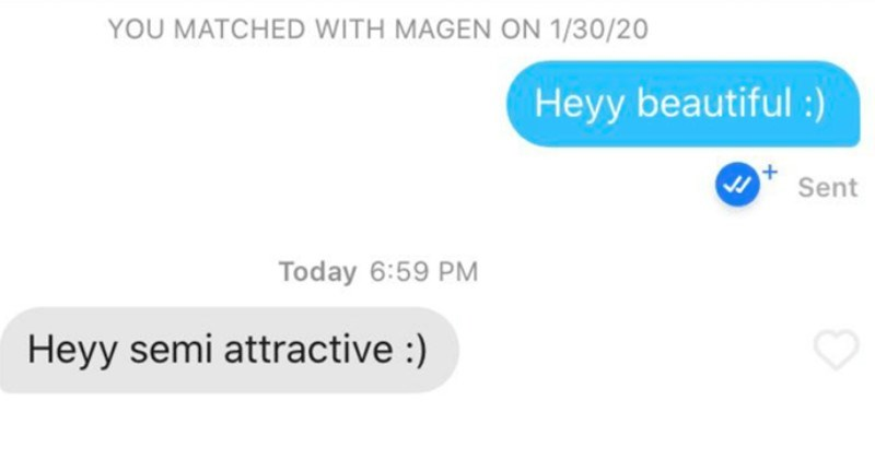 Tinder users that either won or failed at using the dating app | MATCHED WITH MAGEN ON 1/30/20 Heyy beautiful Sent Today 6:59 PM Heyy semi attractive
