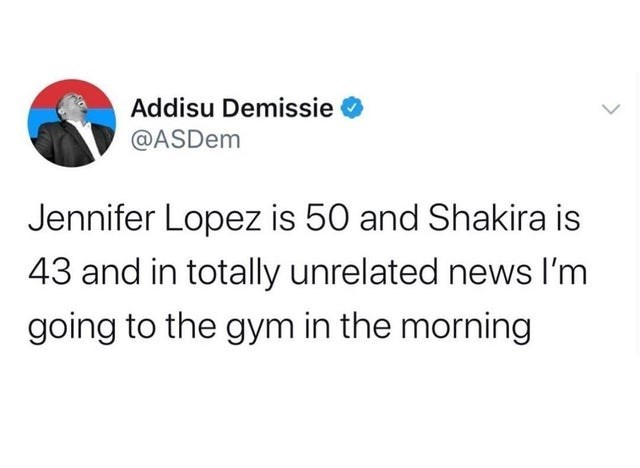 top ten daily tweets from black twitter | Person - Addisu Demissie @ASDem Jennifer Lopez is 50 and Shakira is 43 and totally unrelated news l'm going gym morning