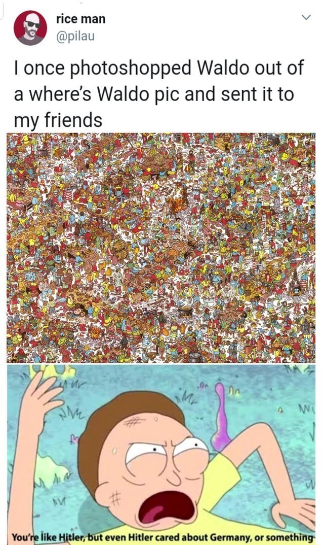 top ten 10 memes daily | tweet by rice man @pilau once photoshopped Waldo out where's Waldo pic and sent my friends like Hitler, but even Hitler cared about Germany, or something rick and morty meme