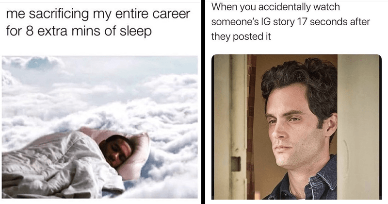 Funny memes, random memes, nerdy memes, office memes, dank memes, stupid memes, funny tweets, relatable memes | person sleeping in clouds: sacrificing my entire career 8 extra mins sleep. penn badgley in netflix's you accidentally watch someone's IG story 17 seconds after they posted