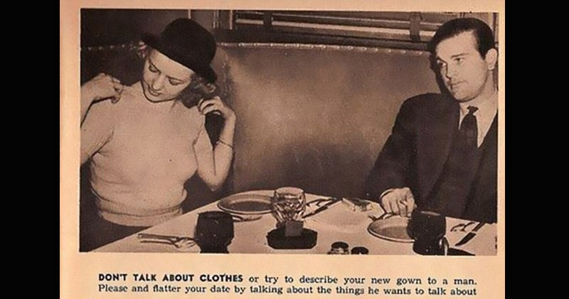 Sexist dating standards for women from the 1930s | black and white vintage photo of couple on a date DON'T TALK ABOUT CLOTHES or try describe new gown man. Please and flatter date by talking about things he wants talk about