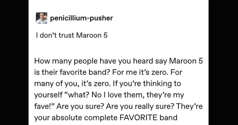 Funny Tumblr thread about Maroon 5's popularity | penicillium-pusher don't trust Maroon 5 many people have heard say Maroon 5 is their favorite band s zero many s zero. If thinking yourself No love them, they're my fave Are sure? Are really sure? They're absolute complete FAVORITE band