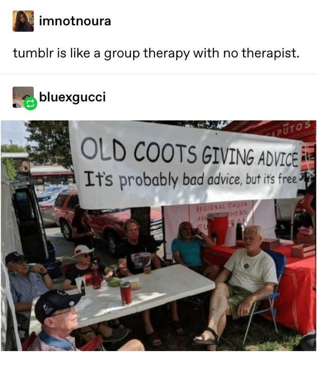 top ten 10 tumblr posts daily | imnotnoura tumblr is like group therapy with no therapist. bluexgucci OLD COOTS GIVING ADVICE APUTOS Its probably bad advice, but its free- REGIONAL ITAUAN HERN AN FAM EU