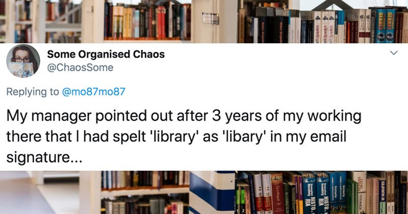 People on Twitter share their most embarrassing work emails | tweet by Some Organised Chaos @ChaosSome Replying mo87mo87 My manager pointed out after 3 years my working there had spelt 'library' as 'libary my email signature