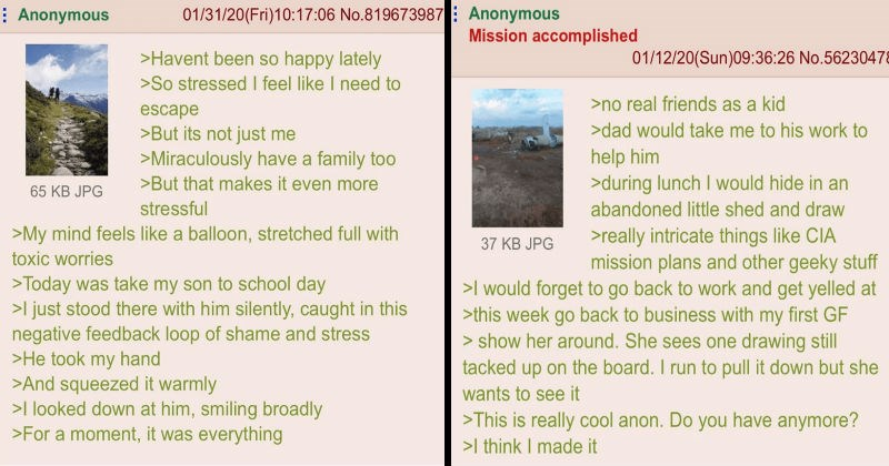 Wholesome greentexts that will uplift people's spirits | Anonymous >Havent been so happy lately >So stressed feel like need escape >But its not just Miraculously have family to0 >But makes even more stressful >My mind feels like balloon, stretched full with toxic worries >Today take my son school day >l just stood there with him silently, caught this negative feedback loop shame and stress >He took my hand >And squeezed warmly looked down at him, smiling