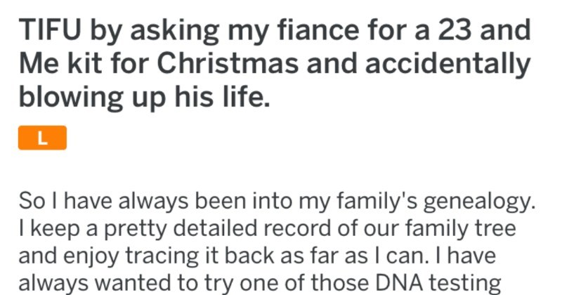 Fiancé's world gets turned upside down by a 23andMe kit during Christmas time | TIFU by asking my fiance 23 and kit Christmas and accidentally blowing up his life. So have always been into my family's genealogy keep pretty detailed record our family tree and enjoy tracing back as far as can have always wanted try one those DNA testing kits