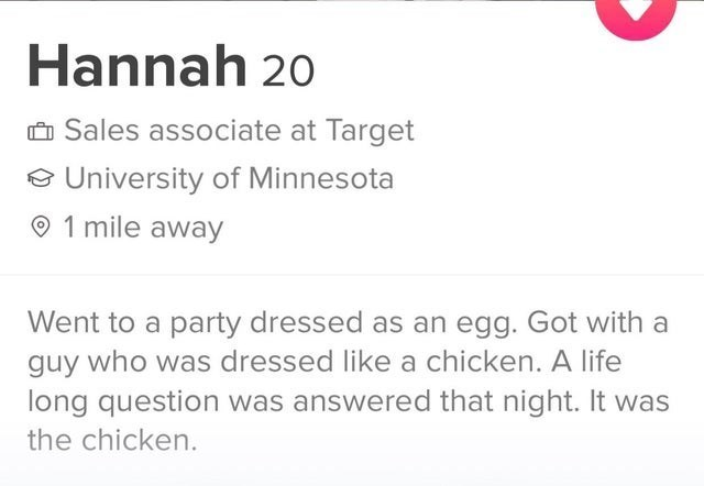 funny list of tinder conversations and screenshots | Hannah 20 O Sales associate at Target e University Minnesota O 1 mile away Went party dressed as an egg. Got with guy who dressed like chicken life long question answered night chicken.
