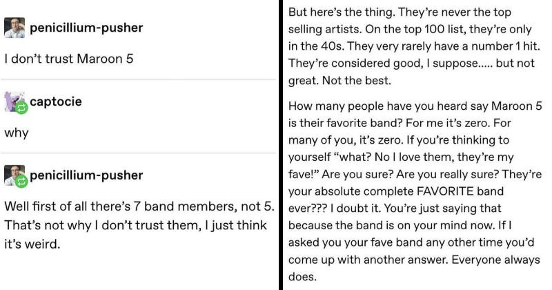Tumblr user explains Maroon 5's mediocrity | penicillium-pusher don't trust Maroon 5 captocie why penicillium-pusher Well first all there's 7 band members, not 5 s not why don't trust them just think 's weird. But here's thing. They're never top selling artists. On top 100 list, they're only 40s. They very rarely have number 1 hit. They're considered good suppose but not great. Not best many people have heard say Maroon 5 is their favorite band s zero many s zero. If thinking yourself No love