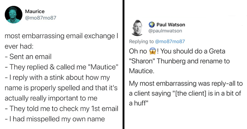 "funny texts | tweet by Maurice @mo87mo87 most embarrassing email exchange ever had Sent an email They replied called Mautice reply with stink about my name is properly spelled and s actually really important They told check my 1st email had misspelled my own name. Paul Watson @paulmwatson Replying mo87mo87 should do Greta Oh no ""Sharon"" Thunberg and rename Mautice. My most embarrassing reply-all client saying client is bit huff"