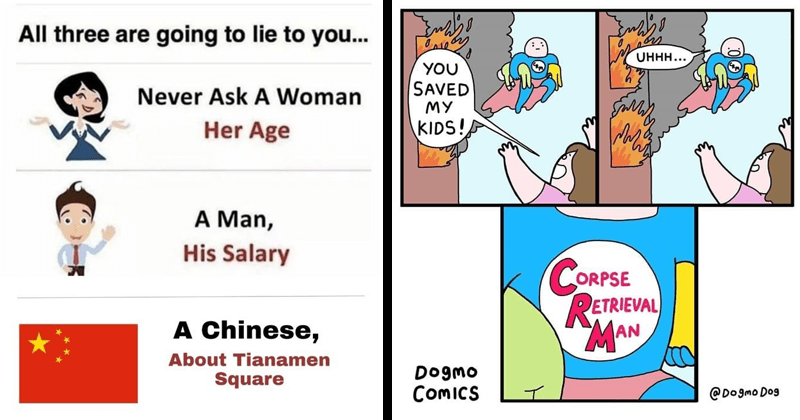 funny and twisted memes, edgy comics, edgy memes, dank memes, slightly offensive   All three are going lie Never Ask Woman Her Age Man, His Salary Chinese, About Tianamen Square. comic of a flying superhero coming out of a burning building: UHHH SAVED MY KIDS! CORPSE RETRIEVAL MAN Dogmo CoMICS