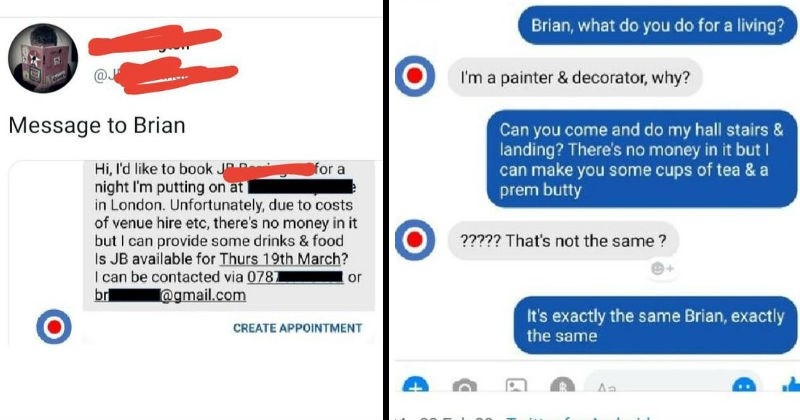 Entitled people and their ridiculous demands   Message Brian Hi like book JP night putting on at London. Unfortunately, due costs venue hire etc, there's no money but can provide some drinks food Is JB available Thurs 19th March can be contacted via 078 br or @gmail.com CREATE APPOINTMENT Brian do do living painter decorator, why? Can come and do my hall stairs landing? There's no money but can make some cups tea prem butty s not same s exactly same Brian, exactly same
