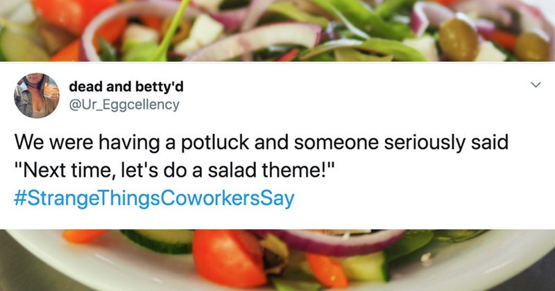 People share the strange things that their coworkers say on Twitter   tweet by dead and betty'd @Ur_Eggcellency were having potluck and someone seriously said Next time, let's do salad theme StrangeThingsCoworkersSay