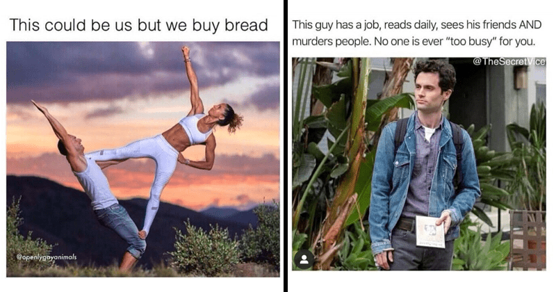 funny random memes, funny memes, relatable memes, fitness, carbs, penn badgley, netflix you   crazy fit yoga couple This could be us but buy bread. penn badgley netflix you This guy has job, reads daily, sees his friends AND murders people. No one is ever too busy