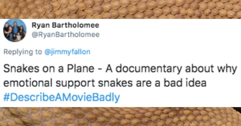 Twitter users describe movies badly | tweet by Ryan Bartholomee @RyanBartholomee Replying jimmyfallon Snakes on Plane documentary about why emotional support snakes are bad idea #DescribeAMovieBadly