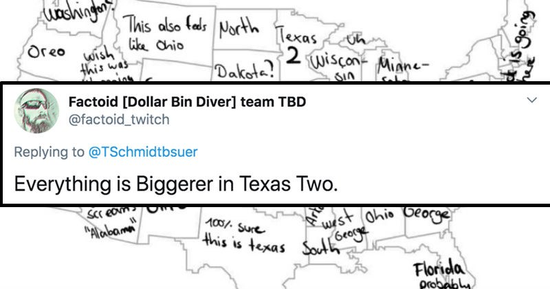 German guy tries to name all 50 states and hilarity ensues | Factoid Dollar Bin Diver team TBD @factoid_twitch Replying TSchmidtbsuer Everything is Biggerer Texas Two. washington? This also feds North Texas ohio Oreo wish? this wisconsin Dakota? Minnesota Wyoming Square Arizona Kansas? this is rave New Jersey, New Mexico AND new York cereal def ohio Nevada Kansas! west. this just Screams OHIO Alabama Mountain mama Virgin AAAAA take home OHIO where is Kansas? wist