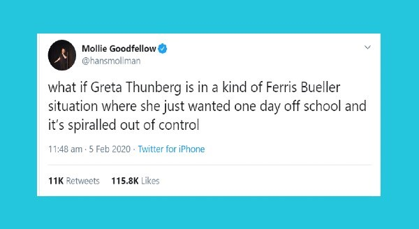 Funniest Tweets Written By Women | Mollie Goodfellow @hansmollman if Greta Thunberg is kind Ferris Bueller situation where she just wanted one day off school and 's spiralled out control 11:48 am 5 Feb 2020 Twitter iPhone 11K Retweets 115.8K Likes
