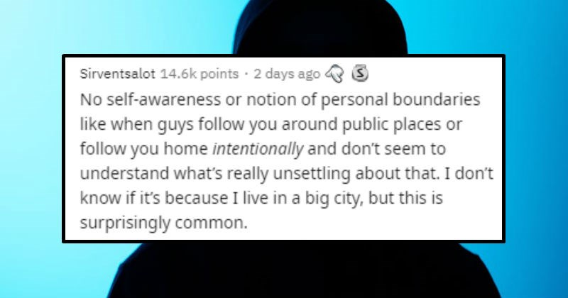 Things guys do that are creepy | posted by Sirventsalot 14.6k points 2 days ago 3 No self-awareness or notion personal boundaries like guys follow around public places or follow home intentionally and don't seem understand 's really unsettling about don't know if 's because live big city, but this is surprisingly common.