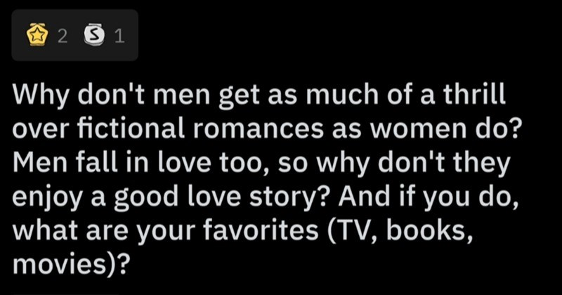 AskReddit user examines the male relationship with the idea of romance | r/AskMen Posted by FitzDizzyspells Female Why don't men get as much thrill over fictional romances as women do? Men fall love too, so why don't they enjoy good love story? And if do are favorites TV, books, movies Discussion