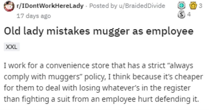 "Customer recognizes mugger and thinks he works at convenience store | r/IDontWorkHereLady Posted by BraidedDivide Old lady mistakes mugger as employee work convenience store has strict ""always comply with muggers"" policy think because 's cheaper them deal with losing whatever's register than fighting suit an employee hurt defending"