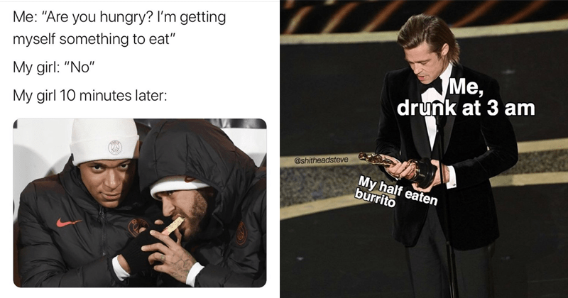 Funny random memes, relatable memes, marvel memes, mcu, chris evans, brad pitt, oscars memes, the oscars, marvel cinematic universe | Neymar and Kylian Mbappe eating Are hungry getting myself something eat My girl No My girl 10 minutes later: CARTE Brad Pitt at the oscars holding an oscar drunk at 3 am @shitheadsteve My half eaten burrito