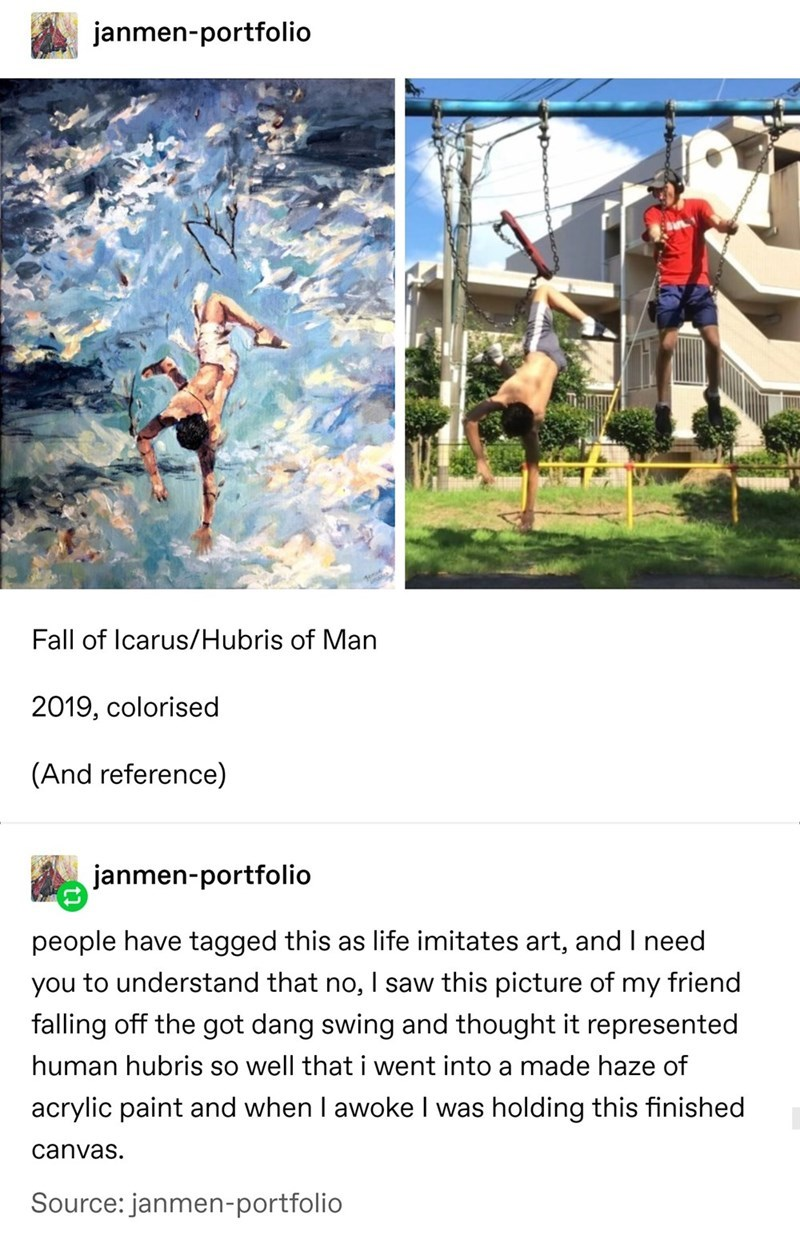 top ten 10 tumblr posts daily | janmen-portfolio Fall Icarus/Hubris Man 2019, colorised (And reference) janmen-portfolio people have tagged this as life imitates art, and need understand no saw this picture my friend falling off got dang swing and thought represented human hubris so well went into made haze acrylic paint and awoke holding this finished canvas. Source: janmen-portfolio