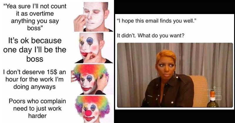 Funny memes about Tuesday, work | man putting on clown makeup: ea sure l'll not count as overtime anything say boss s ok because one day l'll be boss don't deserve 15$ an hour work doing anyways Poors who complain need just work harder. hope this email finds well didn't do want?
