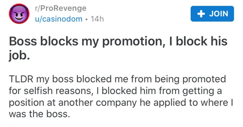 Boss blocks guy's promotion, so he proceeds to block his new job opportunity | r/ProRevenge posted by casinodom Boss blocks my promotion block his job. TLDR my boss blocked being promoted selfish reasons blocked him getting position at another company he applied where boss