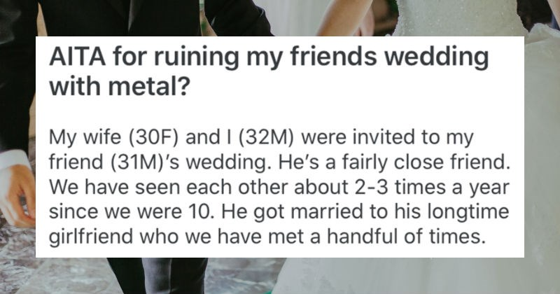 Guy asks people on Reddit whether he's a jerk for playing heavy metal music at his friend's wedding | AITA ruining my friends wedding with metal? My wife (30F) and 32M) were invited my friend (31M)'s wedding. He's fairly close friend have seen each other about 2-3 times year since were 10. He got married his longtime girlfriend who have met handful times.