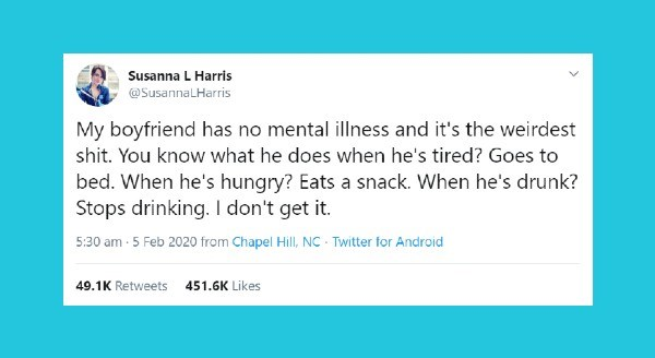Funniest relationship tweets | tweet by Susanna L Harris @SusannaLHarris My boyfriend has no mental illness and 's weirdest shit know he does he's tired? Goes bed he's hungry? Eats snack he's drunk? Stops drinking don't get