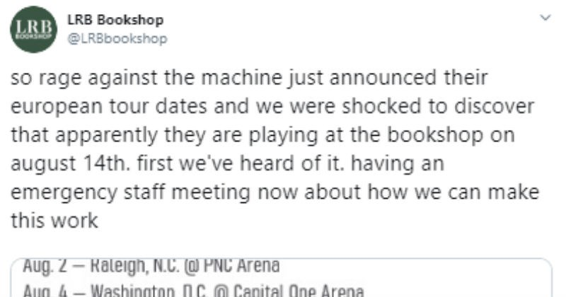 Bookshop is accidentally on Rage Against The Machine your schedule | LRB Bookshop tweet LRB LRBbookshop so rage against machine just announced their european tour dates and were shocked discover apparently they are playing at bookshop on august 14th. first heard having an emergency staff meeting now about can make this work