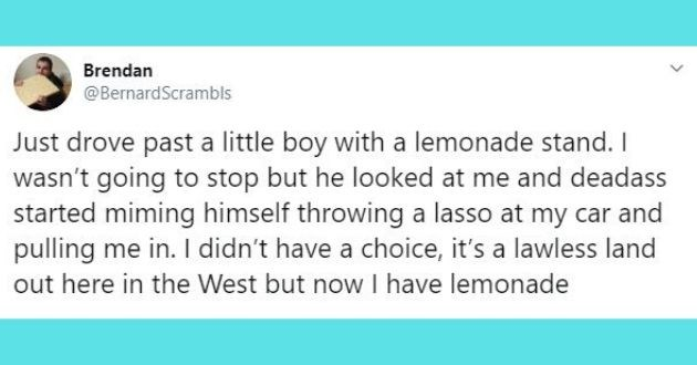 heartwarming tweets, wholesome tweets, happy, faith, faith in humanity restored, tweets | tweet by Brendan @BernardScrambls Just drove past little boy with lemonade stand wasn't going stop but he looked at and deadass started miming himself throwing lasso at my car and pulling didn't have choice s lawless land out here West but now have lemonade