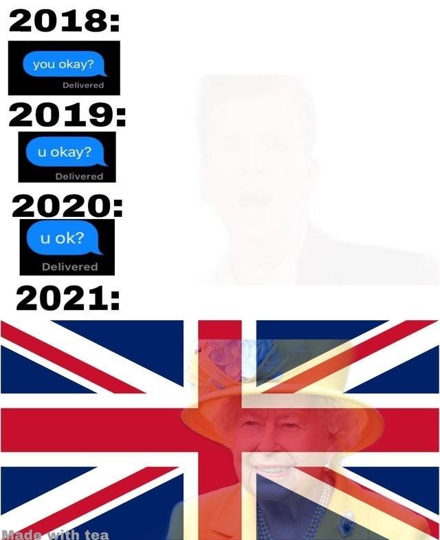 top ten 10 dank memes daily | 2018 okay? Delivered 2019: u okay? Delivered 2020: u ok? Delivered 2021: Made with tea uk flag queen elizabeth