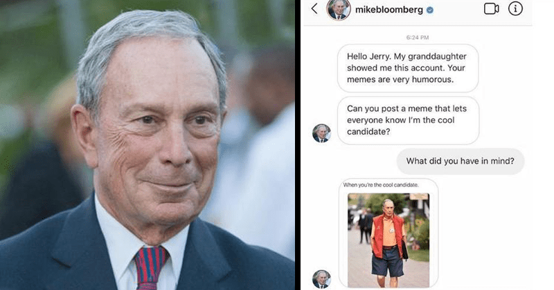Mike Bloomberg running for president, bloomberg campaign paying big meme accounts to promote bloomberg for 2020, fuckjerry, meme2020 | mikebloomberg 6:24 PM Hello Jerry. My granddaughter showed this account memes are very humorous. Can post meme lets everyone know l'm cool candidate did have mind cool candidate. Ooof will cost like billion dollars 's Venmo?