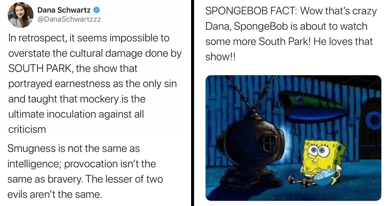 Dana Schwarts writes tweet against South Park, angry south park fans troll and roast her on Twitter. | Dana Schwartz @DanaSchwartzzz retrospect seems impossible overstate cultural damage done by SOUTH PARK show portrayed earnestness as only sin and taught mockery is ultimate inoculation against all criticism. SpongeBob Facts spongbob_facts Replying DanaSchwartzzz SPONGEBOB FACT: Wow 's crazy Dana, SpongeBob is about watch some more South Park! He loves show!!