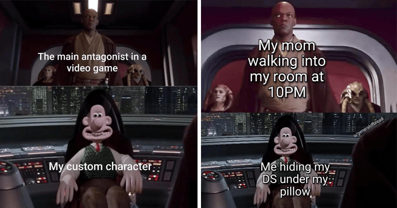 Funny Star Wars memes of a serious Mace Windu confronting Emperor Palpatine, Palpatine is replaced by a smiling Wallace from Wallace and Gromit | main antagonist video game My custom character: My mom walking into my room at 10PM hiding my DS under my pillow.