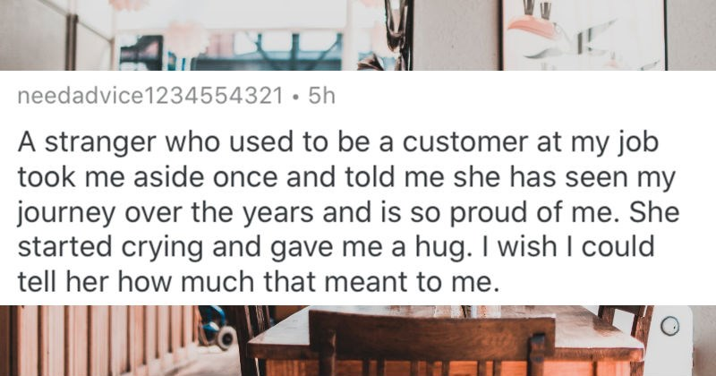 The most wholesome things that strangers did for people | reddit post by needadvice1234554321 stranger who used be customer at my job took aside once and told she has seen my journey over years and is so proud She started crying and gave hug wish could tell her much meant