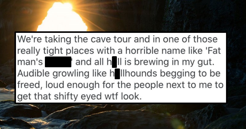 Guy crop dusts a cave, and ends up arousing the suspicions of a Karen in his tour group | taking cave tour and one those really tight places with horrible name like 'Fat man's death' and all hell is brewing my gut. Audible growling like hellhounds begging be freed, loud enough people next get shifty eyed wtf look.