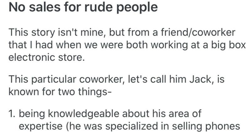 Clever employee blacklists a rude customer from all their stores after annoying interaction | No sales rude people This story isn't mine, but friend/coworker had were both working at big box electronic store. This particular coworker, let's call him Jack, is known two things- 1. being knowledgeable about his area expertise (he specialized selling phones one particular carrier) 2. being rather grumpy person.