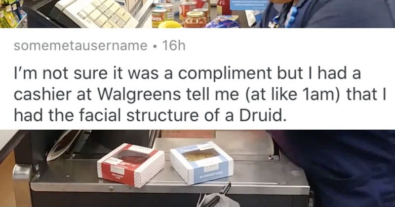 The weirdest compliments that people have received | reddit post somemetausername not sure compliment but had cashier at Walgreens tell at like lam had facial structure Druid.