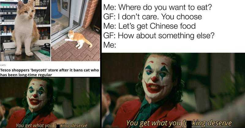 dank you get what you deserve joker memes, joaquin phoenix, joker yelling at murray during talk show | Tesco shoppers 'boycott' store after bans cat who has been long-time regular CATS get fucking deserve! Where do want eat? GF don't care choose Let's get Chinese food GF about something else get fucking deserve