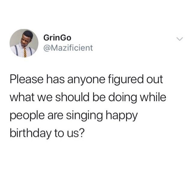 top ten daily tweets from black twitter | Person - GrinGo @Mazificient Please has anyone figured out should be doing while people are singing happy birthday us?