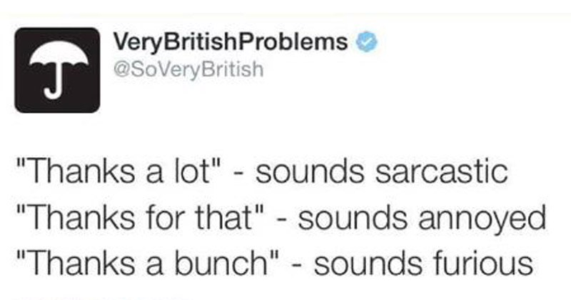 "Funny tweets from novelty Twitter account 'Very British Problems' | Tweet VeryBritishProblems T@SoVeryBritish ""Thanks lot sounds sarcastic ""Thanks sounds annoyed ""Thanks bunch sounds furious 09/03/2015 19:32 3,145 RETWEETS 3,709 FAVOURITES"