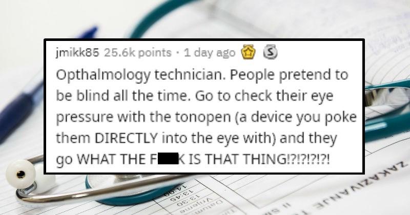 Stories of people faking illnesses and injuries | reddit post jmikk85 25.6k points 1 day ago Opthalmology technician. People pretend be blind all time. Go check their eye pressure with tonopen device poke them DIRECTLY into eye with and they go FUCK IS THING