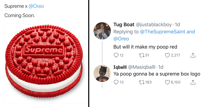 Funny tweets roasting the supreme oreos | Supreme Saint @TheSupremeSaint SUPREME SAINT Supreme x @Oreo Coming Soon. Supreme | tweet Tug Boat @justablackboy 1d Replying TheSupremeSaint and @Oreo But will make my poop red Q 12 2,217 2751 Iqball @Masiqballl 1d Ya poop gonna be supreme box logo 27 183 13 6,150