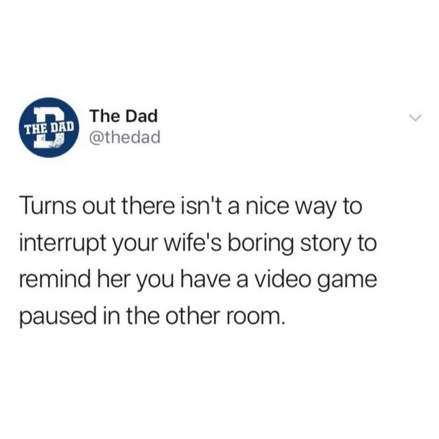 top ten daily white people tweets | Dad DAD @thedad Turns out there isn't nice way interrupt wife's boring story remind her have video game paused other room.